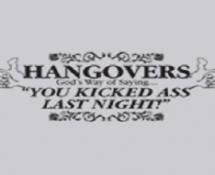 HANGOVERS GOD'S WAY OF SAYING YOU KICKED ASS LAST NIGHT