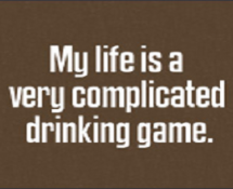 My life is a very complicated drinking game.